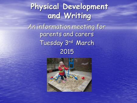 Physical Development and Writing An information meeting for parents and carers Tuesday 3 rd March 2015.