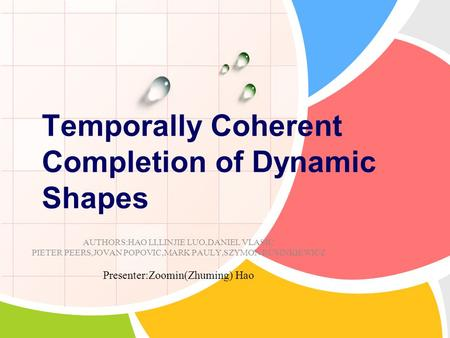 Temporally Coherent Completion of Dynamic Shapes AUTHORS:HAO LI,LINJIE LUO,DANIEL VLASIC PIETER PEERS,JOVAN POPOVIC,MARK PAULY,SZYMON RUSINKIEWICZ Presenter:Zoomin(Zhuming)