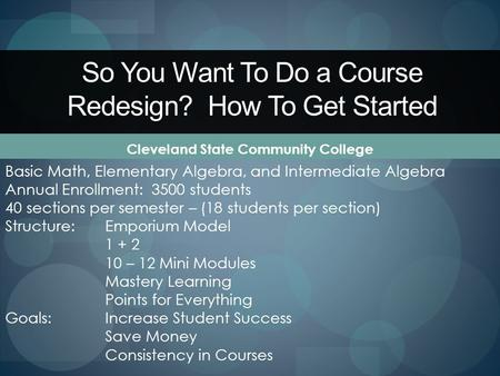 So You Want To Do a Course Redesign? How To Get Started Cleveland State Community College Basic Math, Elementary Algebra, and Intermediate Algebra Annual.
