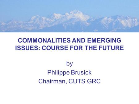 COMMONALITIES AND EMERGING ISSUES: COURSE FOR THE FUTURE by Philippe Brusick Chairman, CUTS GRC.