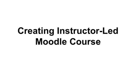 Creating Instructor-Led Moodle Course. The major difference in building self-paced and instructor led courses is the use of sections. Instructor led courses.
