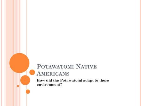 P OTAWATOMI N ATIVE A MERICANS How did the Potawatomi adapt to there environment?