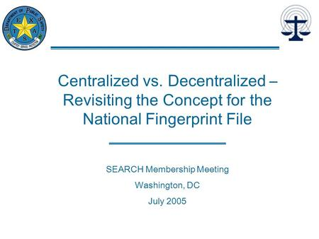 Centralized vs. Decentralized – Revisiting the Concept for the National Fingerprint File SEARCH Membership Meeting Washington, DC July 2005.