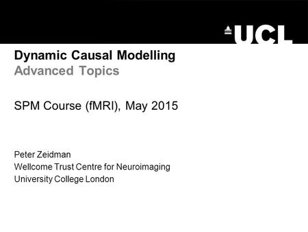 Dynamic Causal Modelling Advanced Topics SPM Course (fMRI), May 2015 Peter Zeidman Wellcome Trust Centre for Neuroimaging University College London.