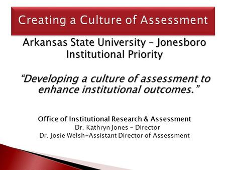 "Arkansas State University – Jonesboro Institutional Priority ""Developing a culture of assessment to enhance institutional outcomes."" Office of Institutional."