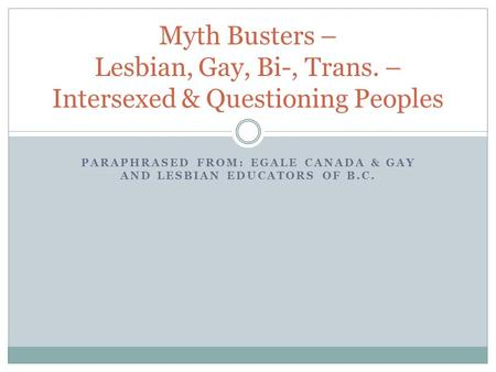 PARAPHRASED FROM: EGALE CANADA & GAY AND LESBIAN EDUCATORS OF B.C. Myth Busters – Lesbian, Gay, Bi-, Trans. – Intersexed & Questioning Peoples.
