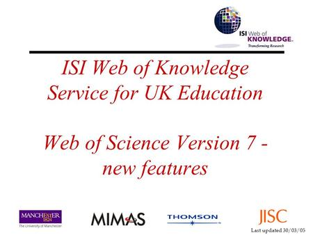 Last updated 30/03/05 ISI Web of Knowledge Service for UK Education Web of Science Version 7 - new features.