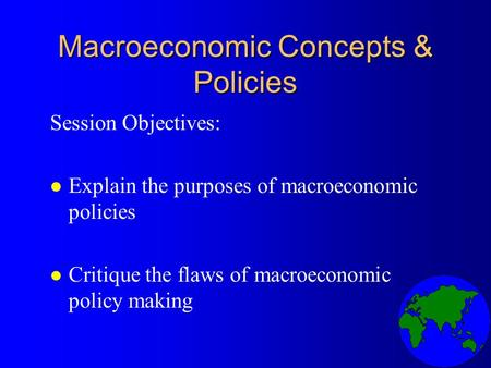 Macroeconomic Concepts & Policies Session Objectives: l Explain the purposes of macroeconomic policies l Critique the flaws of macroeconomic policy making.