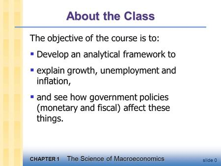 CHAPTER 1 The Science of Macroeconomics slide 0 About the Class The objective of the course is to:  Develop an analytical framework to  explain growth,