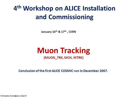 4 th Workshop on ALICE Installation and Commissioning January 16 th & 17 th, CERN Muon Tracking (MUON_TRK, MCH, MTRK) Conclusion of the first ALICE COSMIC.