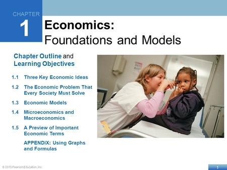 1 © 2015 Pearson Education, Inc. Chapter Outline and Learning Objectives 1.1Three Key Economic Ideas 1.2The Economic Problem That Every Society Must Solve.