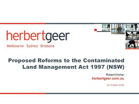 Proposed Reforms to the Contaminated Land Management Act 1997 (NSW) Robert Wilcher herbertgeer.com.au 22 October 2008.