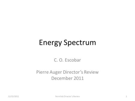 Energy Spectrum C. O. Escobar Pierre Auger Director's Review December 2011 12/15/2011Fermilab Director's Review1.