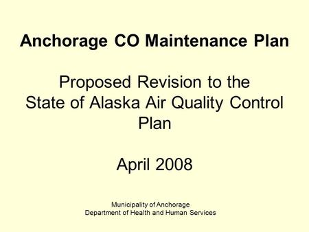 Anchorage CO Maintenance Plan Proposed Revision to the State of Alaska Air Quality Control Plan April 2008 Municipality of Anchorage Department of Health.
