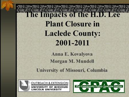 The Impacts of the H.D. Lee Plant Closure in Laclede County: 2001-2011 Anna E. Kovalyova Morgan M. Mundell University of Missouri, Columbia.