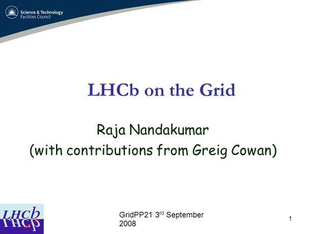 1 LHCb on the Grid Raja Nandakumar (with contributions from Greig Cowan) ‏ GridPP21 3 rd September 2008.