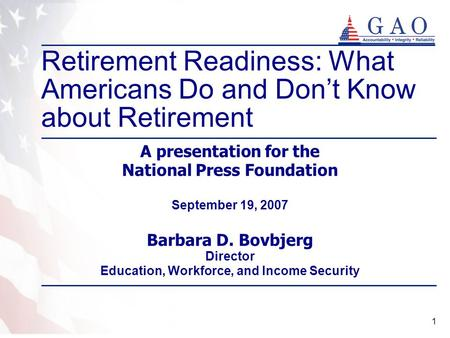 1 A presentation for the National Press Foundation September 19, 2007 Barbara D. Bovbjerg Director Education, Workforce, and Income Security Retirement.