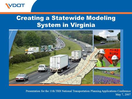 Creating a Statewide Modeling System in Virginia Presentation for the 11th TRB National Transportation Planning Applications Conference May 7, 2007.