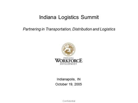 Confidential Indiana Logistics Summit Partnering in Transportation, Distribution and Logistics Indianapolis, IN October 19, 2005.