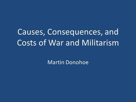 Causes, Consequences, and Costs of War and Militarism Martin Donohoe.