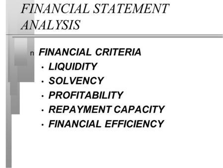 FINANCIAL STATEMENT ANALYSIS n FINANCIAL CRITERIA LIQUIDITY SOLVENCY PROFITABILITY REPAYMENT CAPACITY FINANCIAL EFFICIENCY.