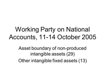 Working Party on National Accounts, 11-14 October 2005 Asset boundary of non-produced intangible assets (29) Other intangible fixed assets (13)