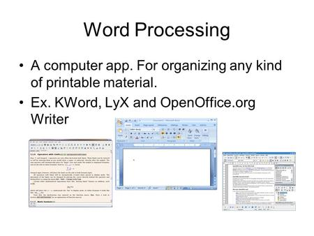 Word Processing A computer app. For organizing any kind of printable material. Ex. KWord, LyX and OpenOffice.org Writer.