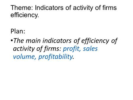 Theme: Indicators of activity of firms efficiency. Plan: The main indicators of efficiency of activity of firms: profit, sales volume, profitability.