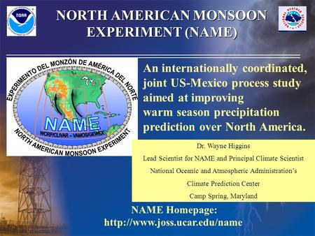 NORTH AMERICAN MONSOON EXPERIMENT (NAME) An internationally coordinated, joint US-Mexico process study aimed at improving warm season precipitation prediction.