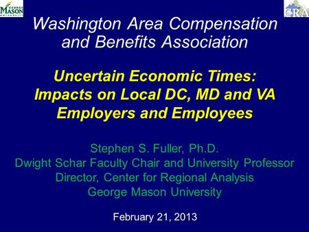 Washington Area Compensation and Benefits Association February 21, 2013 Uncertain Economic Times: Impacts on Local DC, MD and VA Employers and Employees.