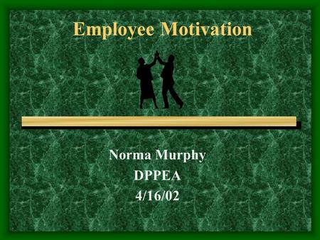 Employee Motivation Norma Murphy DPPEA 4/16/02. What is Motivation…. A need or desire that causes a person to act; to have initiative, spirit or be enterprising.