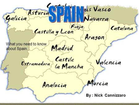 What you need to know about Spain. By : Nick Cannizzaro.