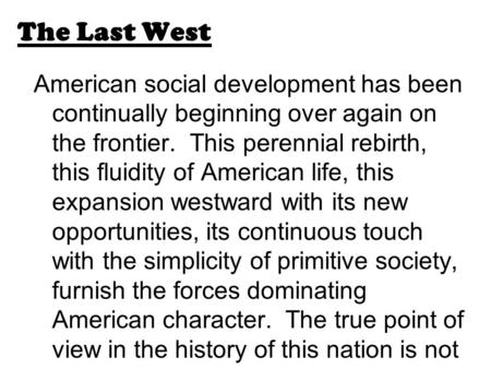 The Last West American social development has been continually beginning over again on the frontier. This perennial rebirth, this fluidity of American.