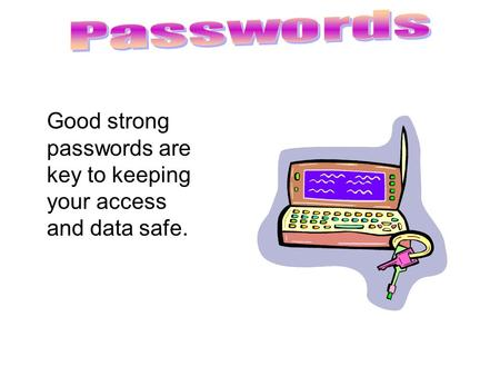 Good strong passwords are key to keeping your access and data safe.