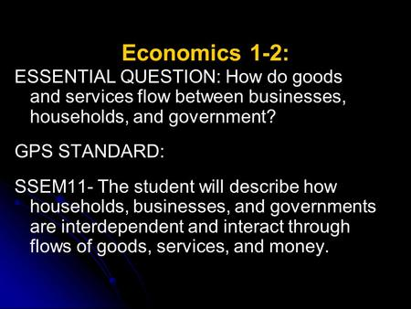 Economics 1-2: ESSENTIAL QUESTION: How do goods and services flow between businesses, households, and government? GPS STANDARD: SSEM11- The student will.