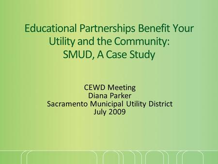 Educational Partnerships Benefit Your Utility and the Community: SMUD, A Case Study CEWD Meeting Diana Parker Sacramento Municipal Utility District July.