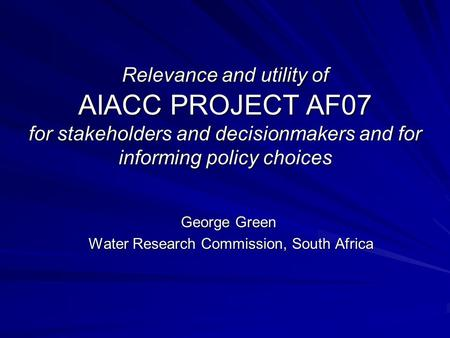 Relevance and utility of AIACC PROJECT AF07 for stakeholders and decisionmakers and for informing policy choices George Green Water Research Commission,