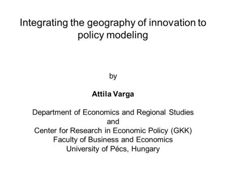 Integrating the geography of innovation to policy modeling by Attila Varga Department of Economics and Regional Studies and Center for Research in Economic.