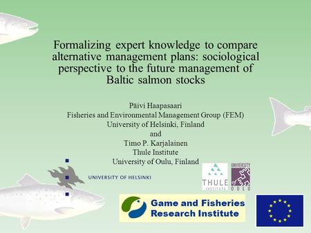 Formalizing expert knowledge to compare alternative management plans: sociological perspective to the future management of Baltic salmon stocks Päivi Haapasaari.