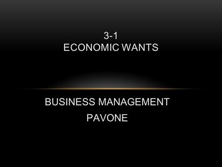 BUSINESS MANAGEMENT PAVONE 3-1 ECONOMIC WANTS. SATISFYING OUR ECONOMIC WANTS Economics – The body of knowledge that relates to producing and using goods.