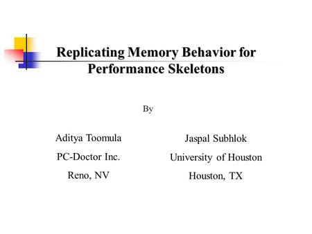 Replicating Memory Behavior for Performance Skeletons Aditya Toomula PC-Doctor Inc. Reno, NV Jaspal Subhlok University of Houston Houston, TX By.