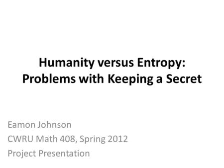 Humanity versus Entropy: Problems with Keeping a Secret Eamon Johnson CWRU Math 408, Spring 2012 Project Presentation.
