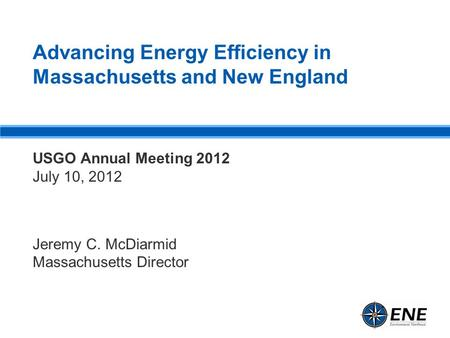 Advancing Energy Efficiency in Massachusetts and New England USGO Annual Meeting 2012 July 10, 2012 Jeremy C. McDiarmid Massachusetts Director.