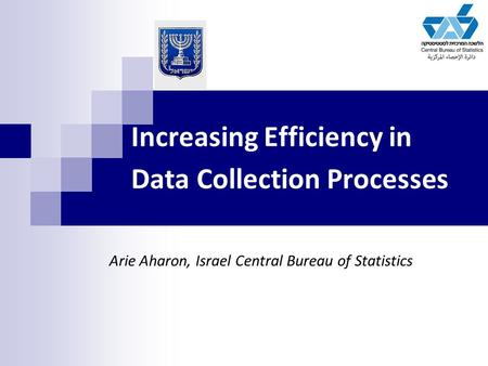 Increasing Efficiency in Data Collection Processes Arie Aharon, Israel Central Bureau of Statistics.