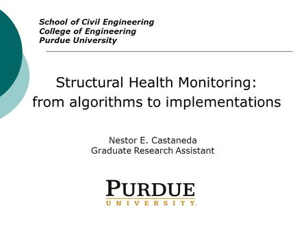 Structural Health Monitoring: from algorithms to implementations Nestor E. Castaneda Graduate Research Assistant School of Civil Engineering College of.