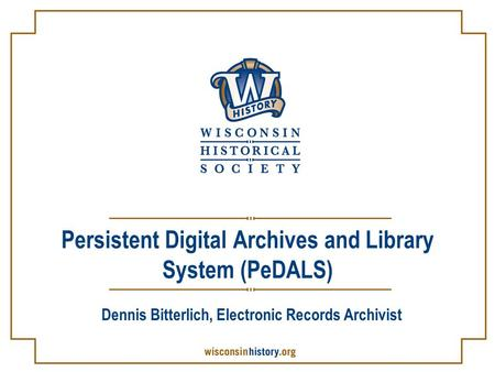 Persistent Digital Archives and Library System (PeDALS) Dennis Bitterlich, Electronic Records Archivist.