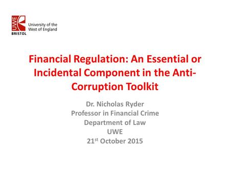 Financial Regulation: An Essential or Incidental Component in the Anti- Corruption Toolkit Dr. Nicholas Ryder Professor in Financial Crime Department of.