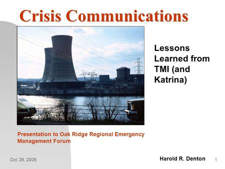 Oct. 26, 20061 Crisis Communications Lessons Learned from TMI (and Katrina) Presentation to Oak Ridge Regional Emergency Management Forum Harold R. Denton.