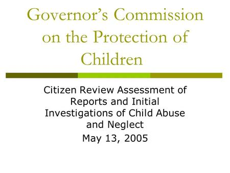 Governor's Commission on the Protection of Children Citizen Review Assessment of Reports and Initial Investigations of Child Abuse and Neglect May 13,