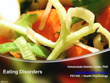 Eating Disorders Inmaculada Ibanez-Casas, PhD  PSY352 – Health Psychology.